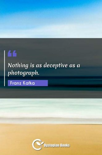 Nothing is as deceptive as a photograph.