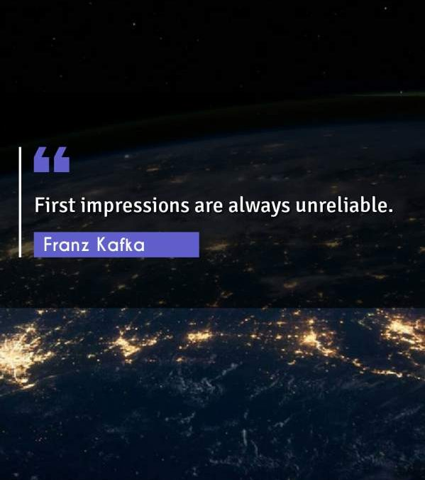 First impressions are always unreliable.