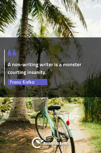 A non-writing writer is a monster courting insanity.