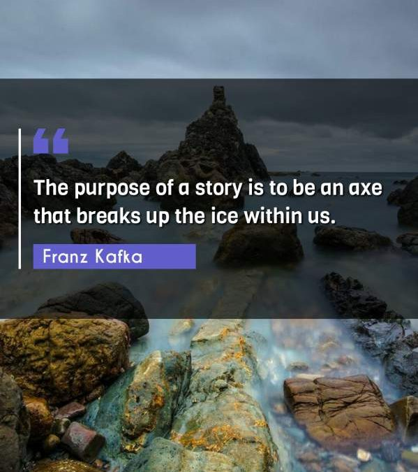 The purpose of a story is to be an axe that breaks up the ice within us.