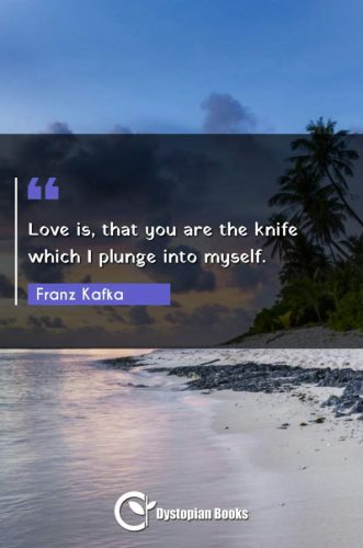 Love is, that you are the knife which I plunge into myself.