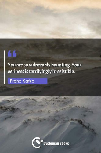 You are so vulnerably haunting. Your eeriness is terrifyingly irresistible.