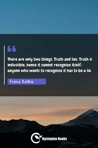 There are only two things. Truth and lies. Truth is indivisible, hence it cannot recognize itself; anyone who wants to recognize it has to be a lie.