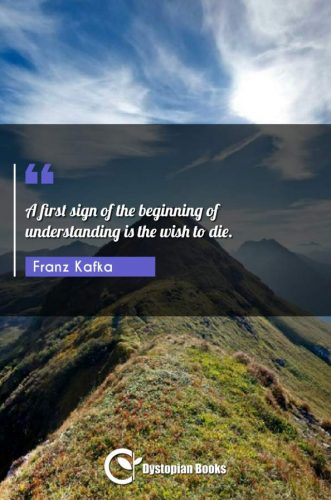 A first sign of the beginning of understanding is the wish to die.