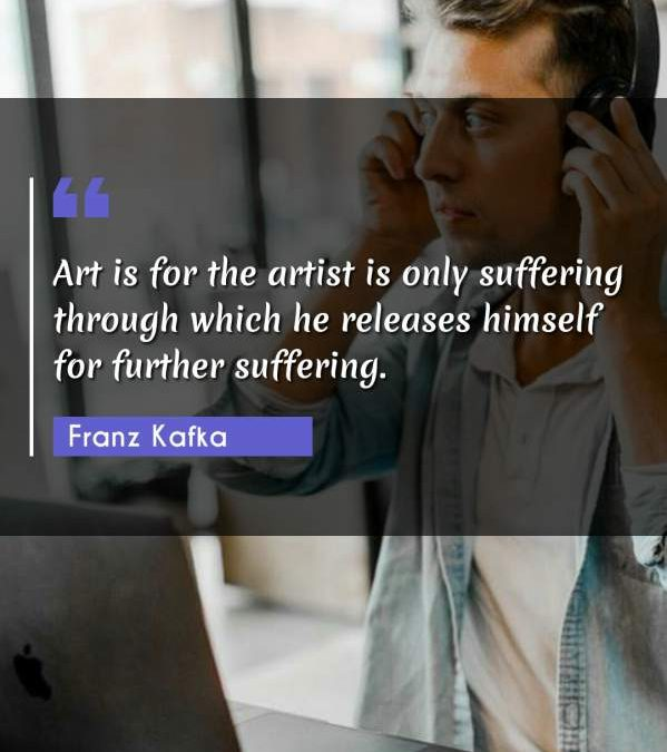 Art is for the artist is only suffering through which he releases himself for further suffering.