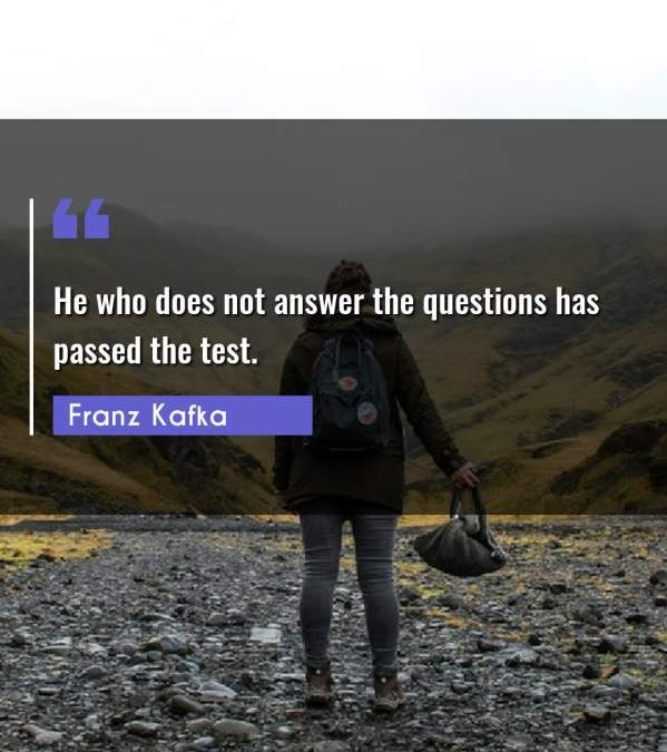He who does not answer the questions has passed the test.