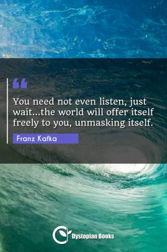 You need not even listen, just wait...the world will offer itself freely to you, unmasking itself.