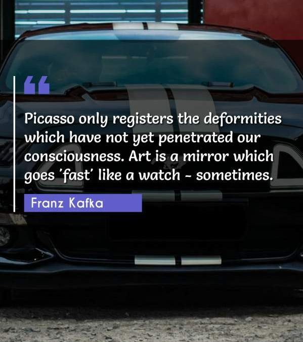 Picasso only registers the deformities which have not yet penetrated our consciousness. Art is a mirror which goes 'fast' like a watch - sometimes.