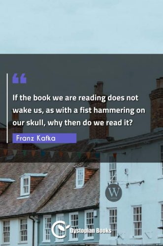 If the book we are reading does not wake us, as with a fist hammering on our skull, why then do we read it?