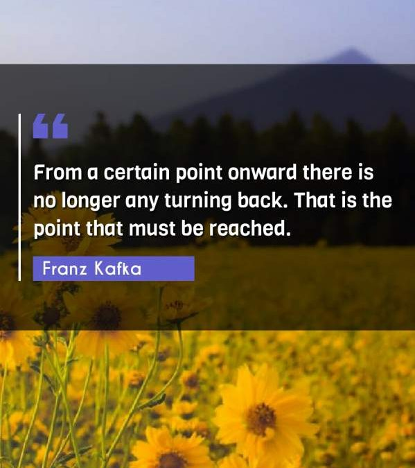 From a certain point onward there is no longer any turning back. That is the point that must be reached.