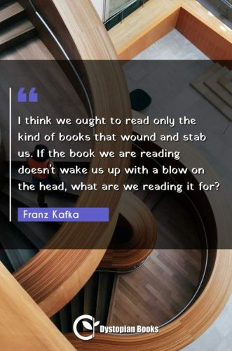 I think we ought to read only the kind of books that wound and stab us. If the book we are reading doesn't wake us up with a blow on the head, what are we reading it for?