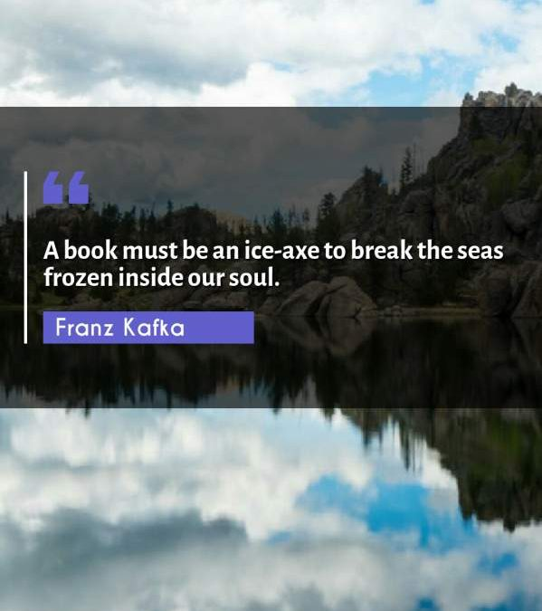 A book must be an ice-axe to break the seas frozen inside our soul.