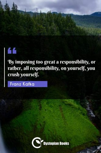 By imposing too great a responsibility, or rather, all responsibility, on yourself, you crush yourself.