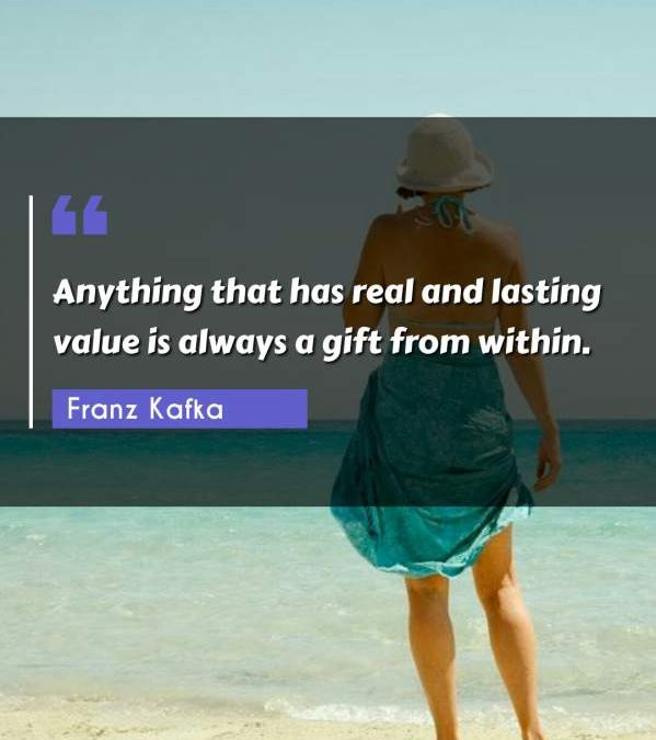 Anything that has real and lasting value is always a gift from within.