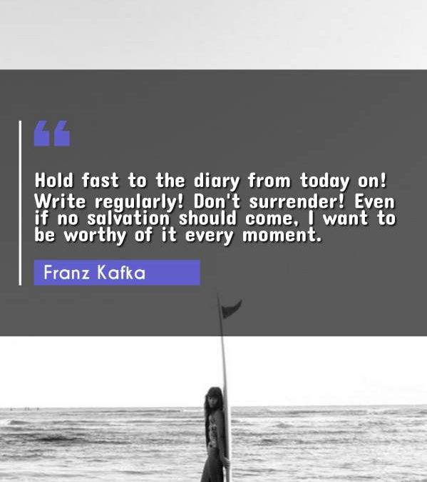 Hold fast to the diary from today on! Write regularly! Don't surrender! Even if no salvation should come, I want to be worthy of it every moment.