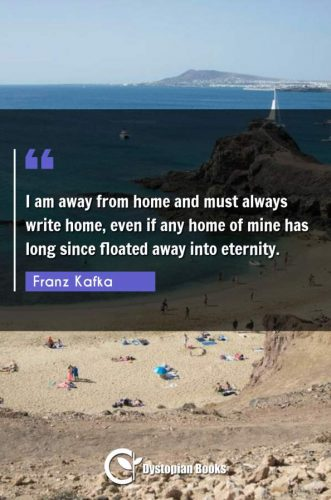 I am away from home and must always write home, even if any home of mine has long since floated away into eternity.