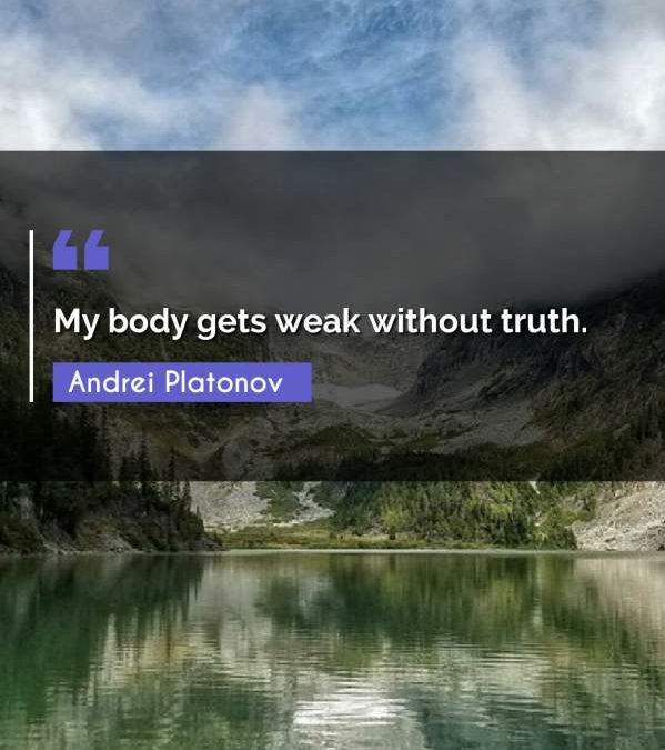 My body gets weak without truth.