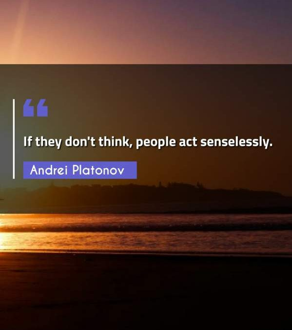 If they don't think, people act senselessly.