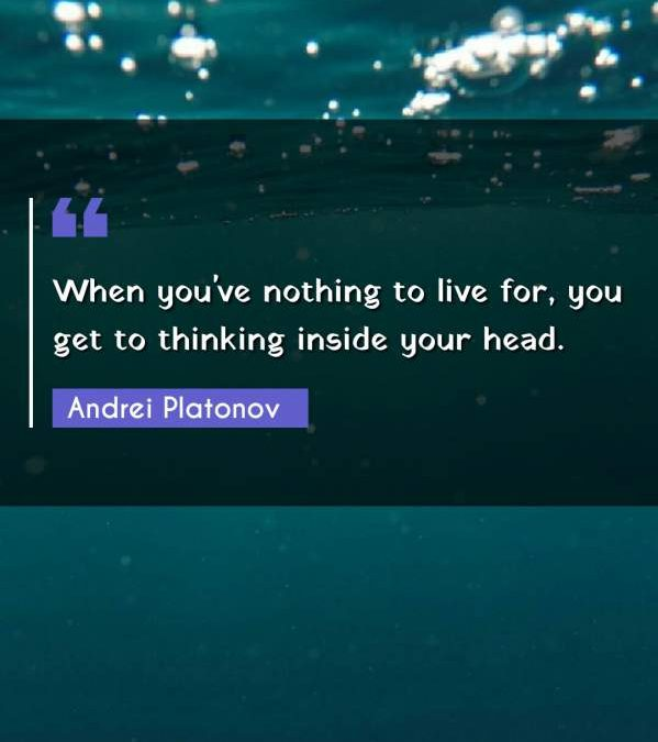 When you've nothing to live for, you get to thinking inside your head.