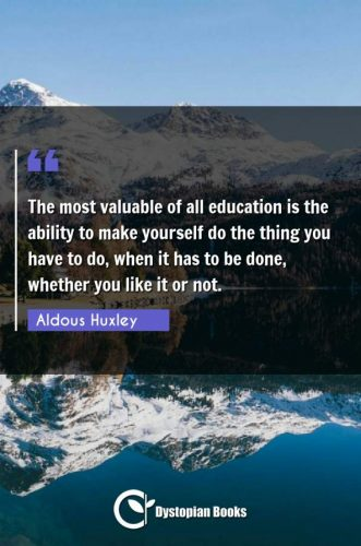 The most valuable of all education is the ability to make yourself do the thing you have to do, when it has to be done, whether you like it or not.