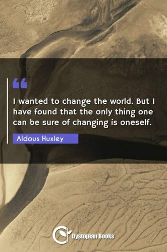 I wanted to change the world. But I have found that the only thing one can be sure of changing is oneself.