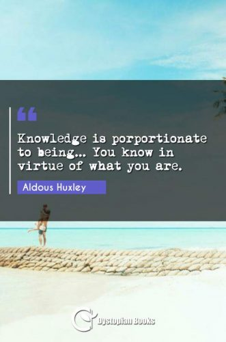 Knowledge is porportionate to being... You know in virtue of what you are.