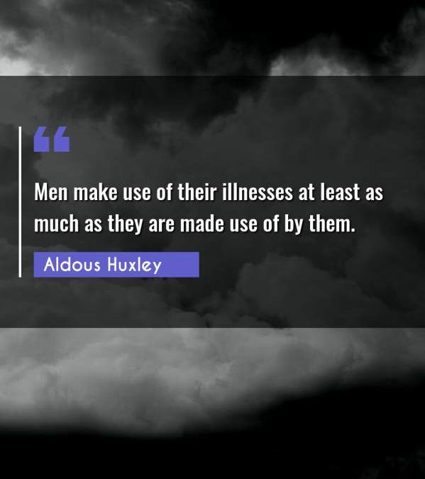 Men make use of their illnesses at least as much as they are made use of by them.