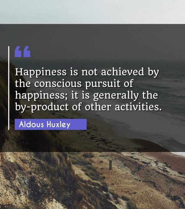 Happiness is not achieved by the conscious pursuit of happiness; it is generally the by-product of other activities.