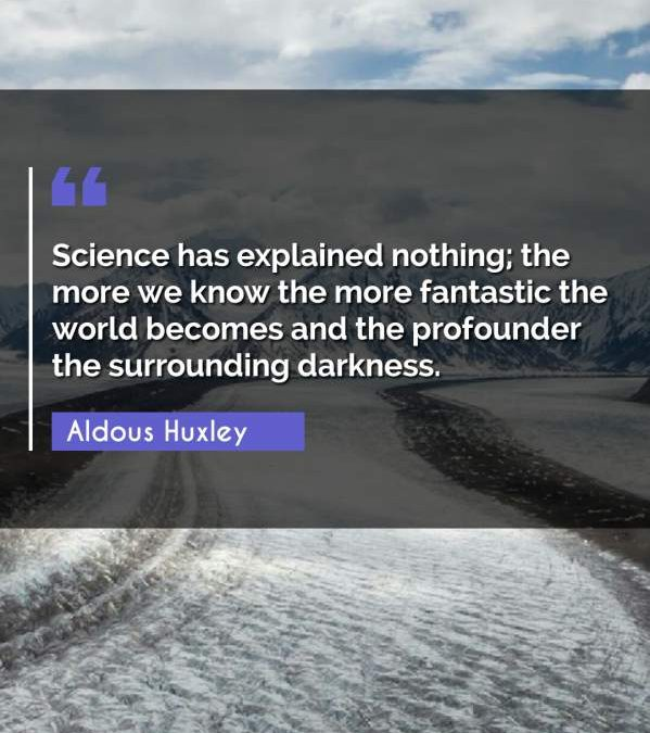 Science has explained nothing; the more we know the more fantastic the world becomes and the profounder the surrounding darkness.