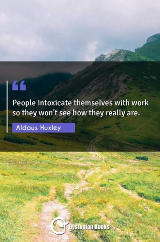 People intoxicate themselves with work so they won't see how they really are.