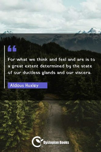 For what we think and feel and are is to a great extent determined by the state of our ductless glands and our viscera.