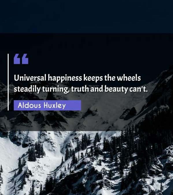Universal happiness keeps the wheels steadily turning, truth and beauty can't.