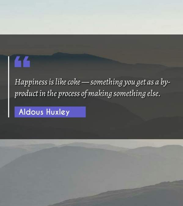 Happiness is like coke — something you get as a by-product in the process of making something else.