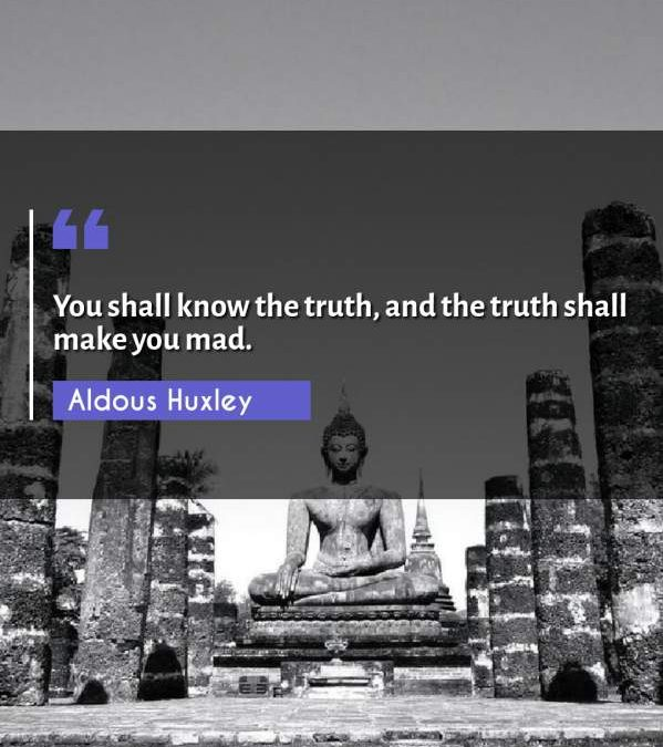 You shall know the truth, and the truth shall make you mad.