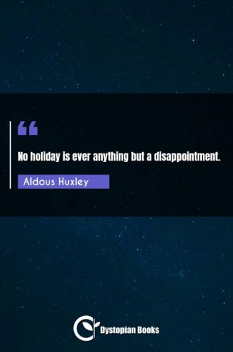 No holiday is ever anything but a disappointment.
