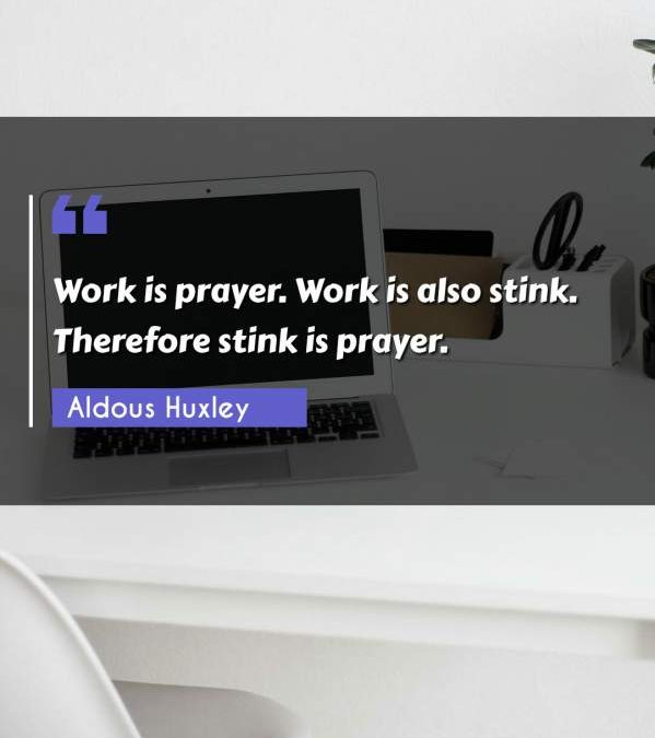 Work is prayer. Work is also stink. Therefore stink is prayer.