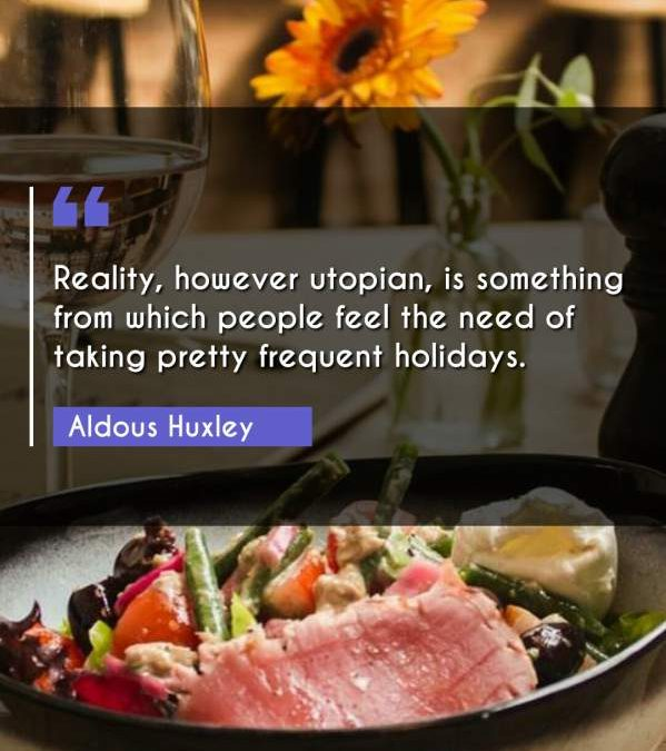 Reality, however utopian, is something from which people feel the need of taking pretty frequent holidays.