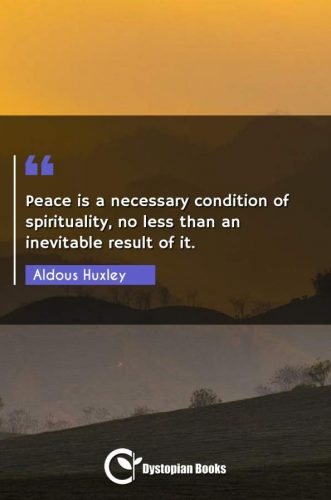 Peace is a necessary condition of spirituality, no less than an inevitable result of it.