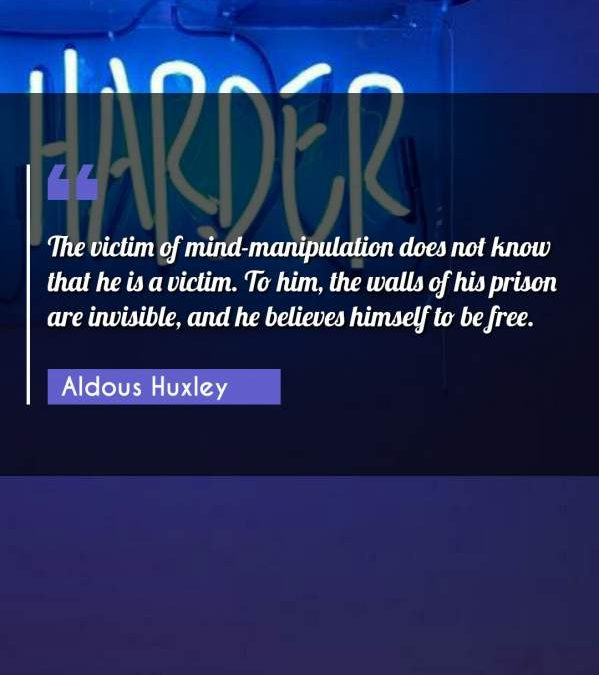 The victim of mind-manipulation does not know that he is a victim. To him, the walls of his prison are invisible, and he believes himself to be free.