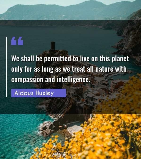 We shall be permitted to live on this planet only for as long as we treat all nature with compassion and intelligence.