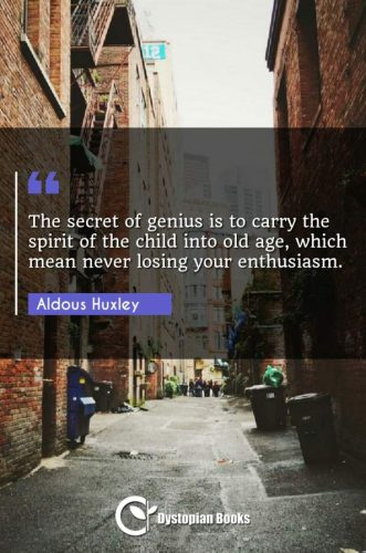 The secret of genius is to carry the spirit of the child into old age, which mean never losing your enthusiasm.