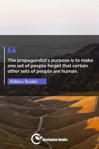 The propagandist's purpose is to make one set of people forget that certain other sets of people are human.