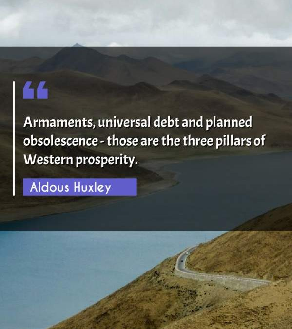 Armaments, universal debt and planned obsolescence - those are the three pillars of Western prosperity.