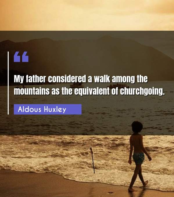 My father considered a walk among the mountains as the equivalent of churchgoing.