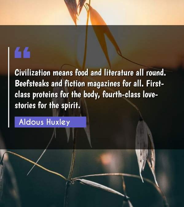 Civilization means food and literature all round. Beefsteaks and fiction magazines for all. First-class proteins for the body, fourth-class love-stories for the spirit.