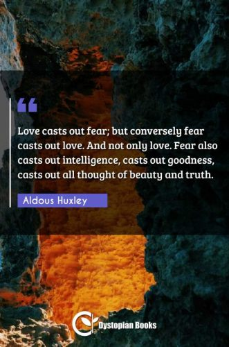 Love casts out fear; but conversely fear casts out love. And not only love. Fear also casts out intelligence, casts out goodness, casts out all thought of beauty and truth.