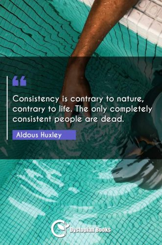 Consistency is contrary to nature, contrary to life. The only completely consistent people are dead.