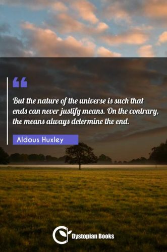 But the nature of the universe is such that ends can never justify means. On the contrary, the means always determine the end.