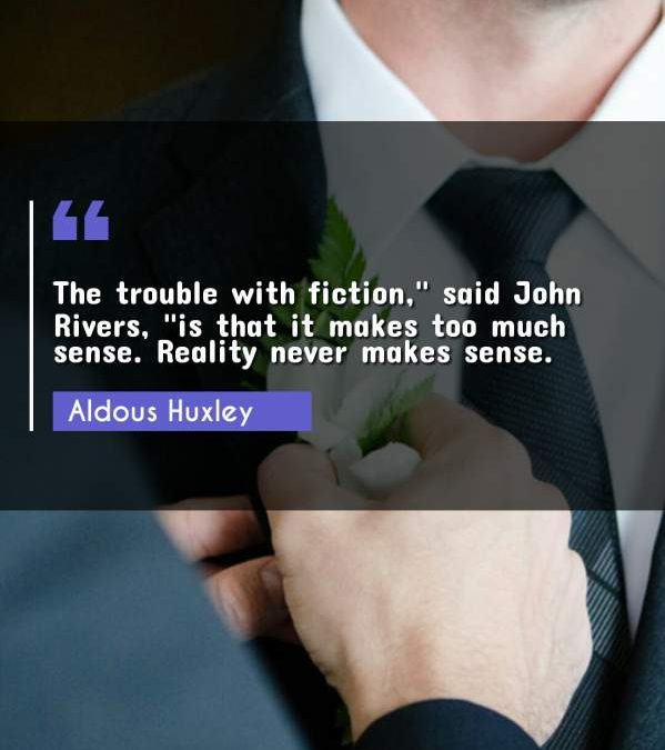 """The trouble with fiction, said John Rivers """"is that it makes too much sense. Reality never makes sense."""""""