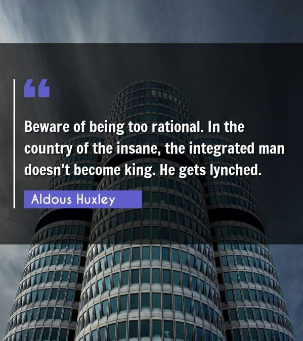 Beware of being too rational. In the country of the insane, the integrated man doesn't become king. He gets lynched.